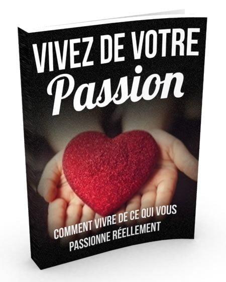 Vivre de vos passions. Comment vivre de ce qui vous passionne le plus.