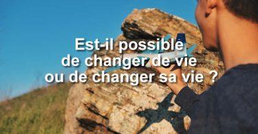 Est-il possible de changer de vie ou de changer sa vie ?