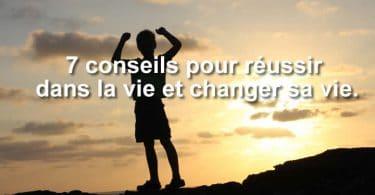 7 conseils pour réussir dans la vie et changer sa vie.