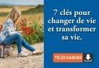 7 clés pour changer de vie et transformer sa vie.